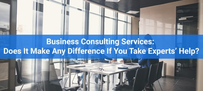 Business Consulting Services: Does It Make Any Difference If You Take Experts' Help?