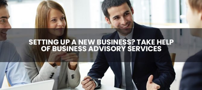 Setting Up A New Business? Take Help Of Business Advisory Services