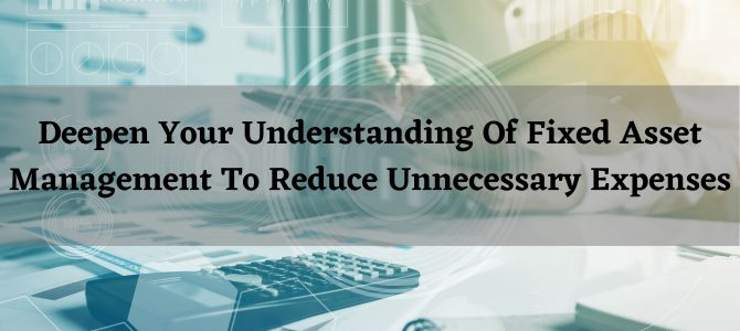 Deepen Your Understanding Of Fixed Asset Management To Reduce Unnecessary Expenses