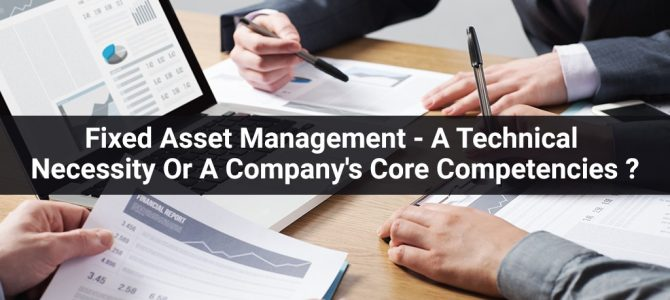 Fixed Asset Management – A Technical Necessity Or A Company's Core Competencies?