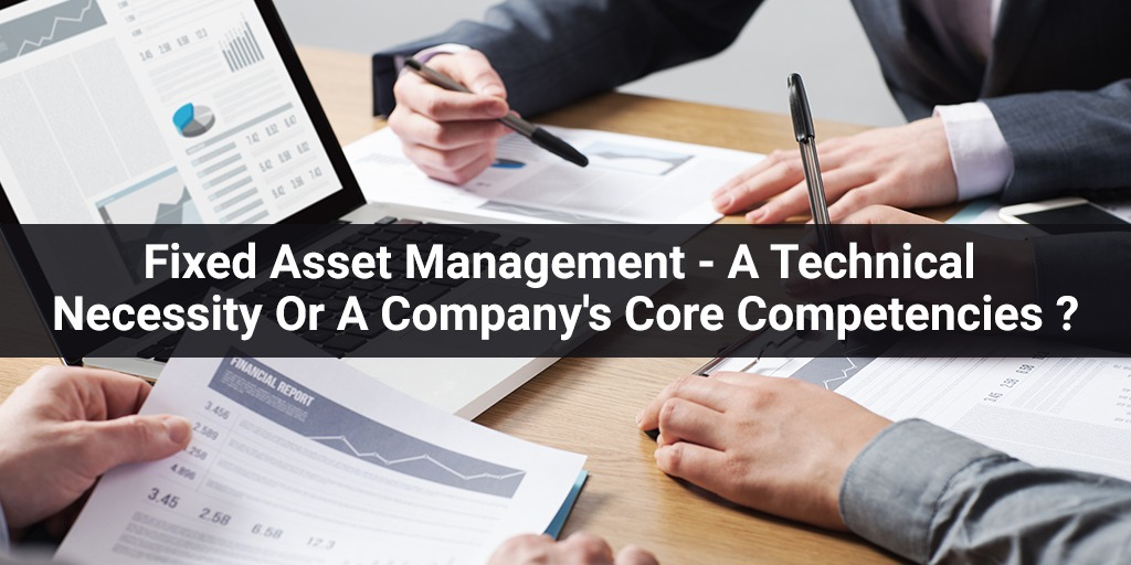Fixed Asset Management - A Technical Necessity Or A Company's Core Competencies