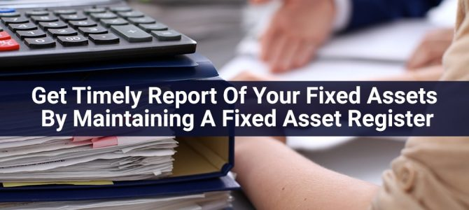 Get Timely Report Of Your Fixed Assets By Maintaining A Fixed Asset Register