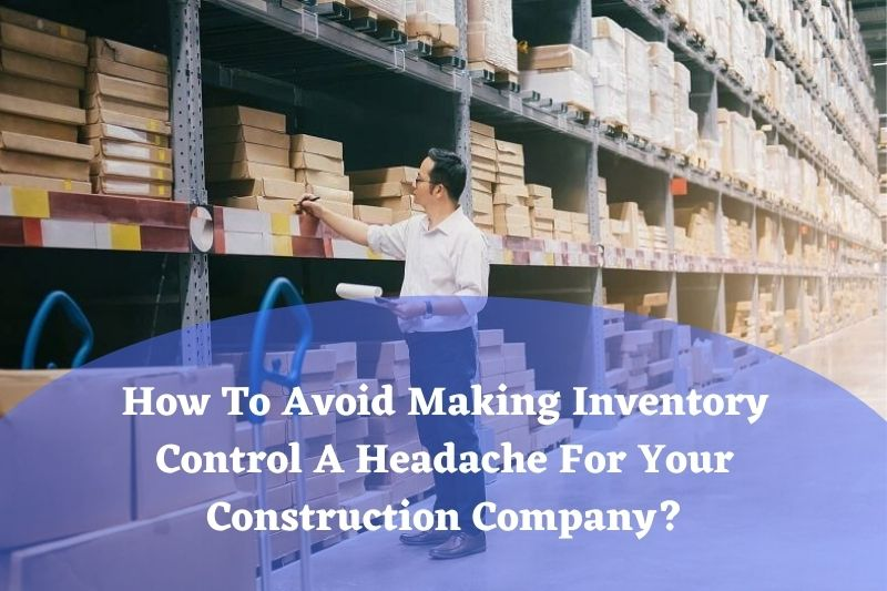 How To Avoid Making Inventory Control A Headache For Your Construction Company