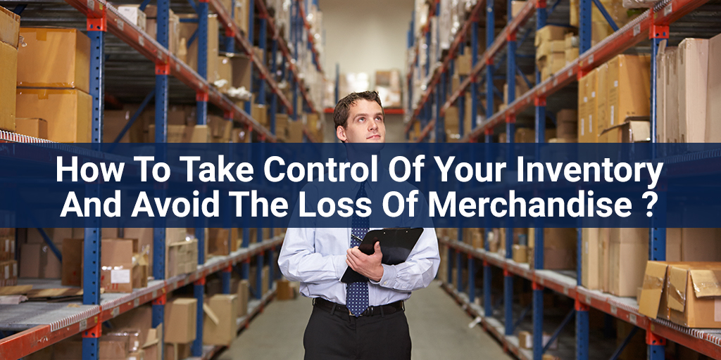 How To Take Control Of Your Inventory And Avoid The Loss Of Merchandise