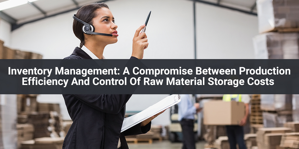 Inventory Management A Compromise Between Production Efficiency And Control Of Raw Material Storage Costs