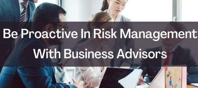 Be Proactive In Risk Management With Business Advisors