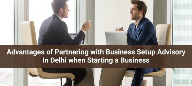 Advantages of Partnering with Business Setup Advisory In Delhi when Starting a Business.