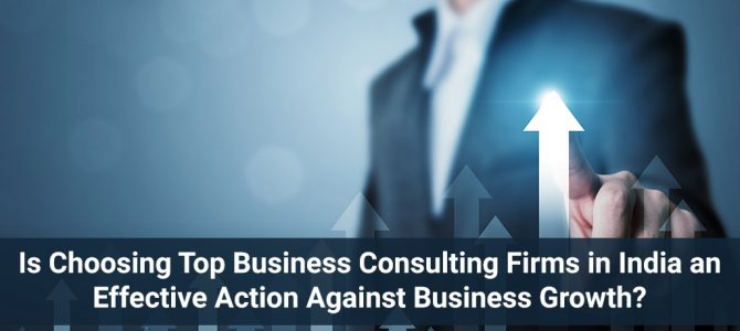 Is choosing Top Business Consulting Firms in India an Effective Action against Business Growth?