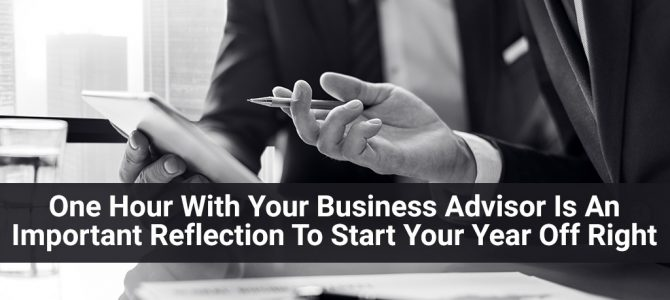 One Hour With Your Business Advisor Is An Important Reflection To Start Your Year Off Right
