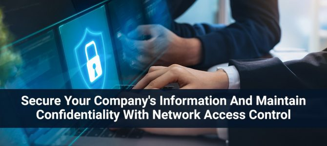 Secure Your Company's Information and Maintain Confidentiality With Network Access Control
