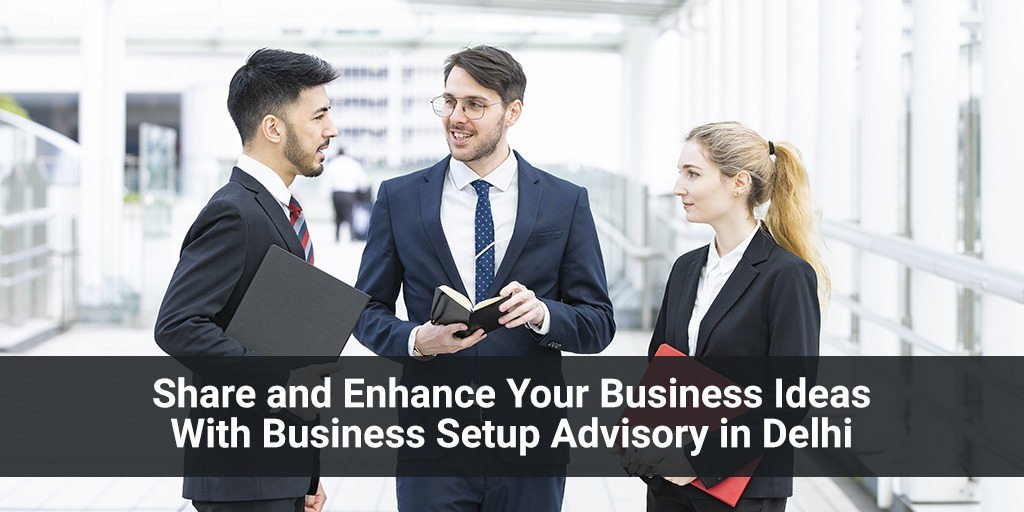 Share and Enhance Your Business Ideas With Business Setup Advisory in Delhi