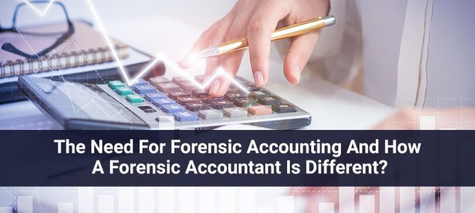 The Need for Forensic Accounting and How a Forensic Accountant Is Different?