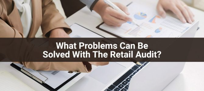 What Problems Can Be Solved With The Retail Audit?