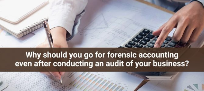 Why Should You Go for Forensic Accounting Even After Conducting an Audit of Your Business?